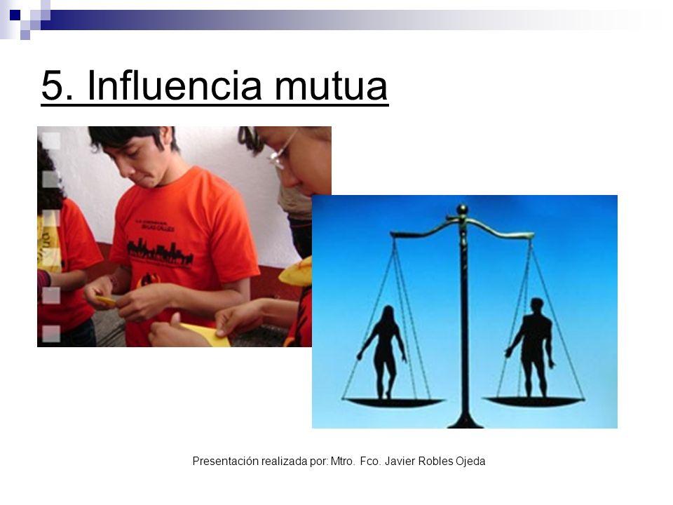 Presentación realizada por: Mtro. Fco. Javier Robles Ojeda 5. Influencia mutua