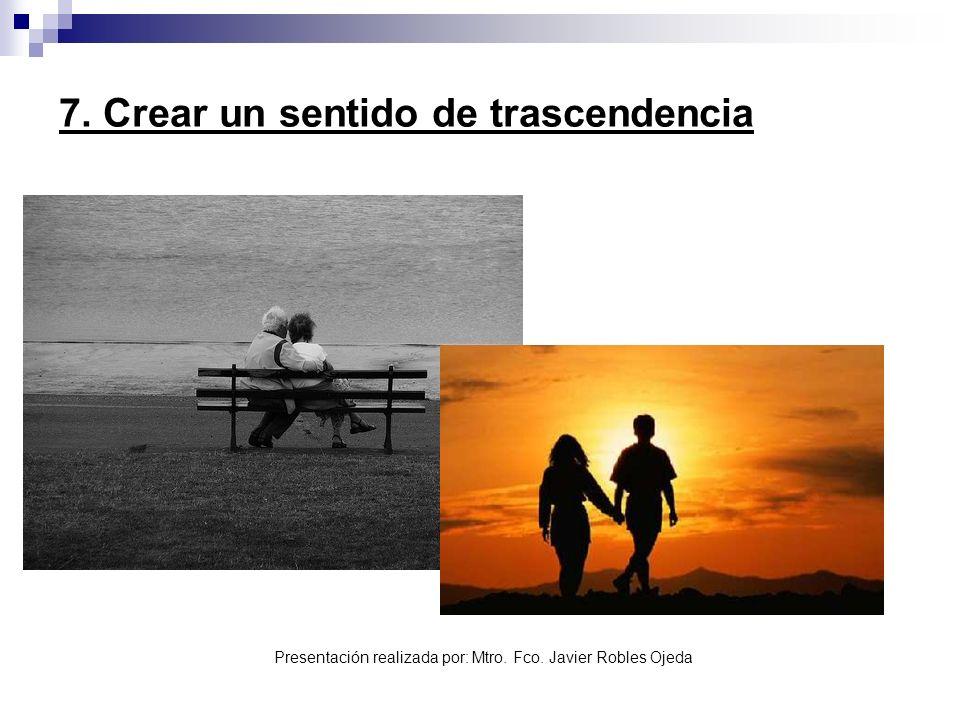 Presentación realizada por: Mtro. Fco. Javier Robles Ojeda 7. Crear un sentido de trascendencia