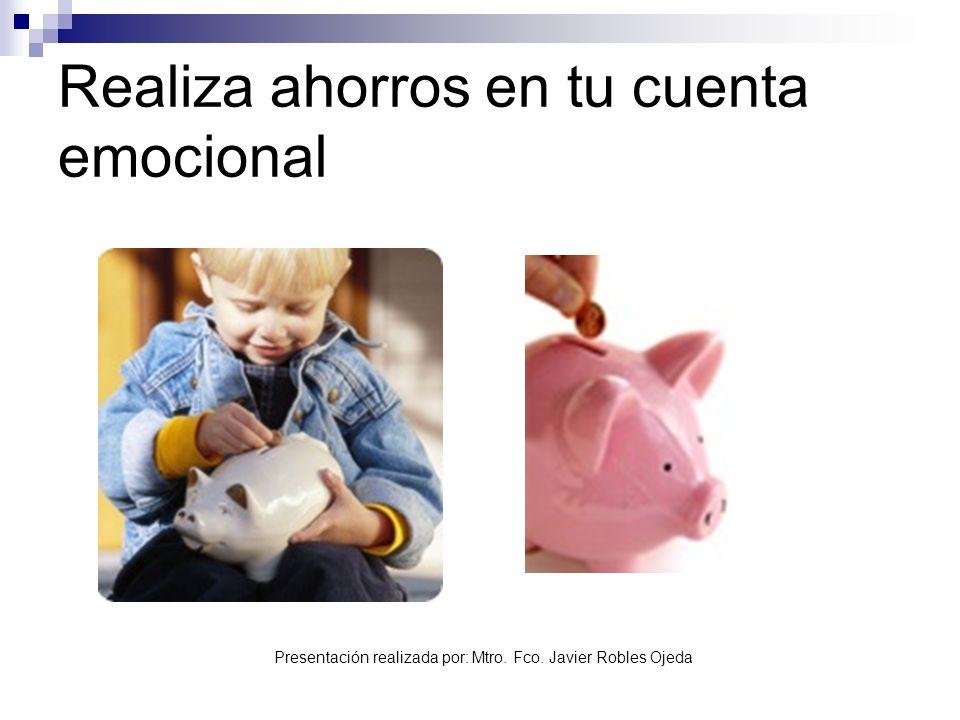 Presentación realizada por: Mtro. Fco. Javier Robles Ojeda Realiza ahorros en tu cuenta emocional