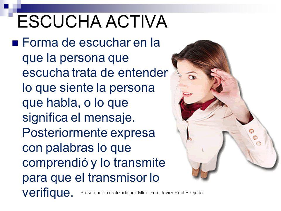 Presentación realizada por: Mtro. Fco. Javier Robles Ojeda ESCUCHA ACTIVA Forma de escuchar en la que la persona que escucha trata de entender lo que