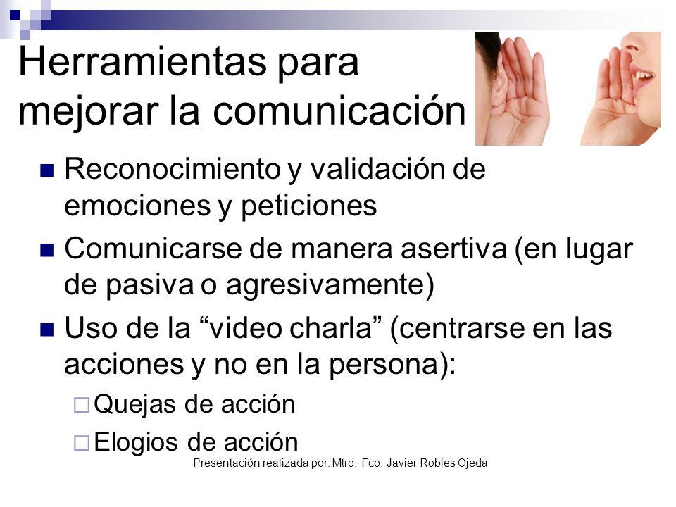 Presentación realizada por: Mtro. Fco. Javier Robles Ojeda Herramientas para mejorar la comunicación Reconocimiento y validación de emociones y petici