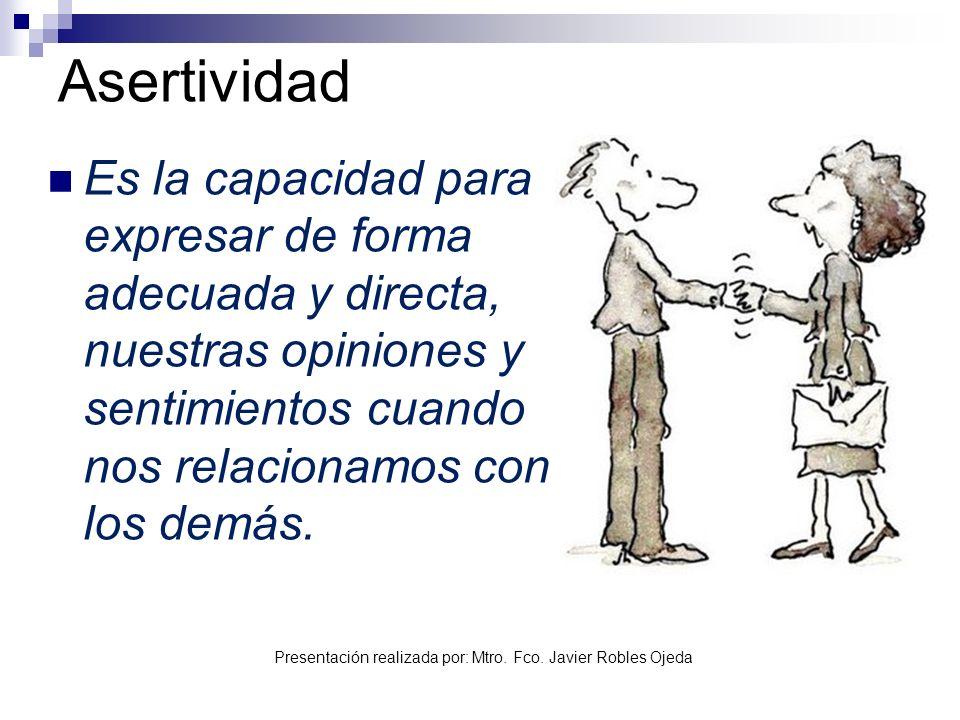 Presentación realizada por: Mtro. Fco. Javier Robles Ojeda Asertividad Es la capacidad para expresar de forma adecuada y directa, nuestras opiniones y