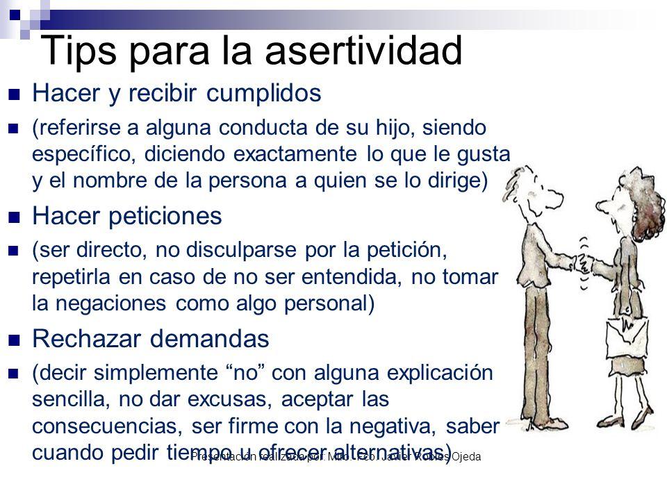 Presentación realizada por: Mtro. Fco. Javier Robles Ojeda Tips para la asertividad Hacer y recibir cumplidos (referirse a alguna conducta de su hijo,