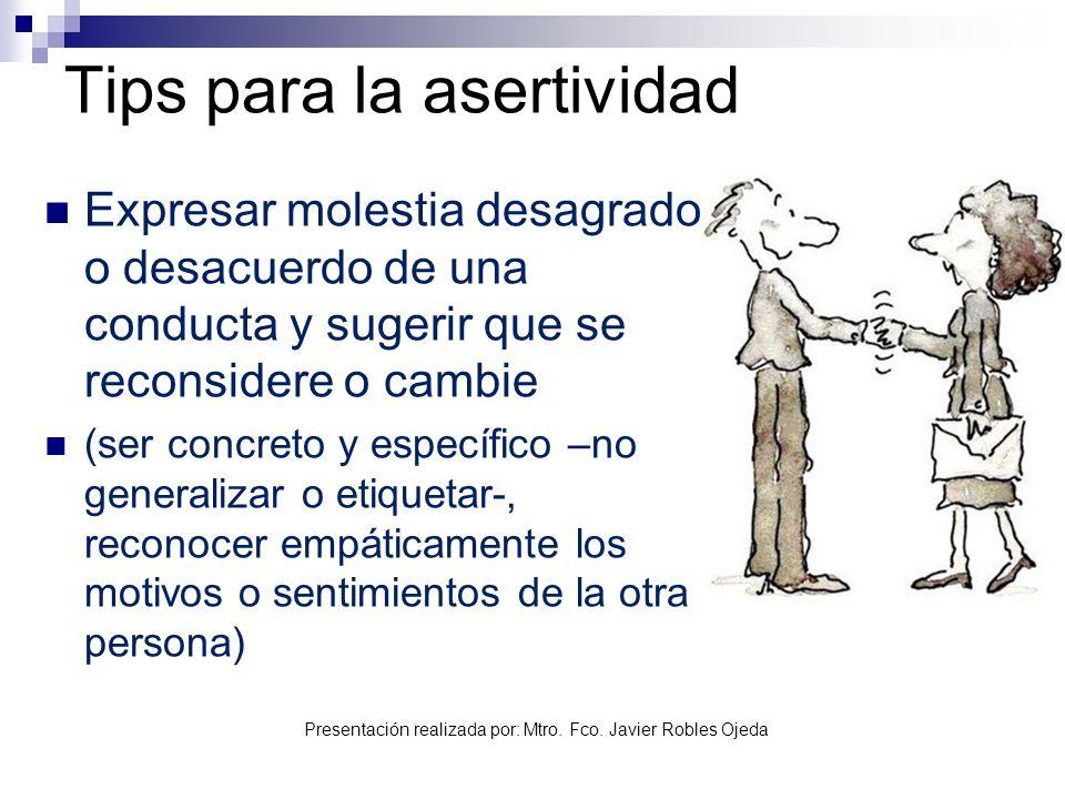 Presentación realizada por: Mtro. Fco. Javier Robles Ojeda Tips para la asertividad Expresar molestia desagrado o desacuerdo de una conducta y sugerir