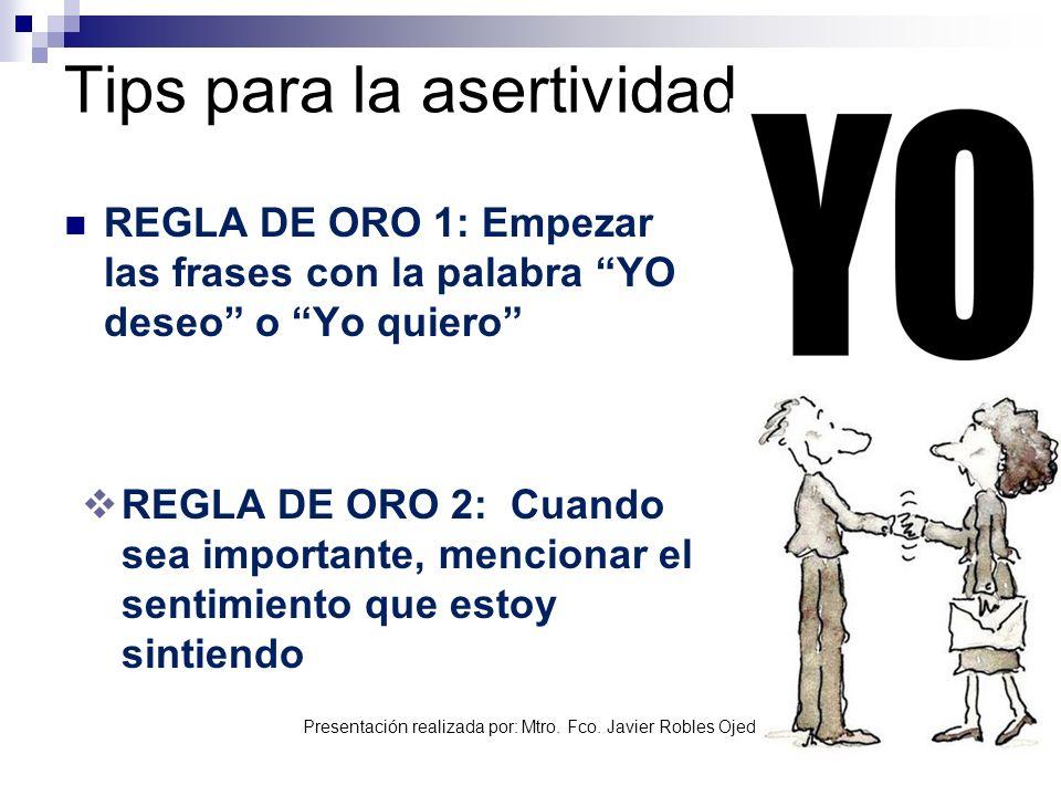 Presentación realizada por: Mtro. Fco. Javier Robles Ojeda Tips para la asertividad REGLA DE ORO 1: Empezar las frases con la palabra YO deseo o Yo qu