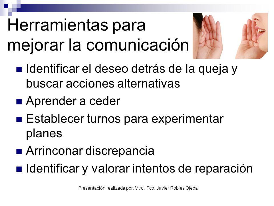 Presentación realizada por: Mtro. Fco. Javier Robles Ojeda Herramientas para mejorar la comunicación Identificar el deseo detrás de la queja y buscar