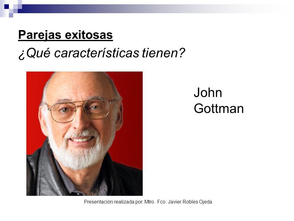 Presentación realizada por: Mtro. Fco. Javier Robles Ojeda Parejas exitosas ¿Qué características tienen? John Gottman