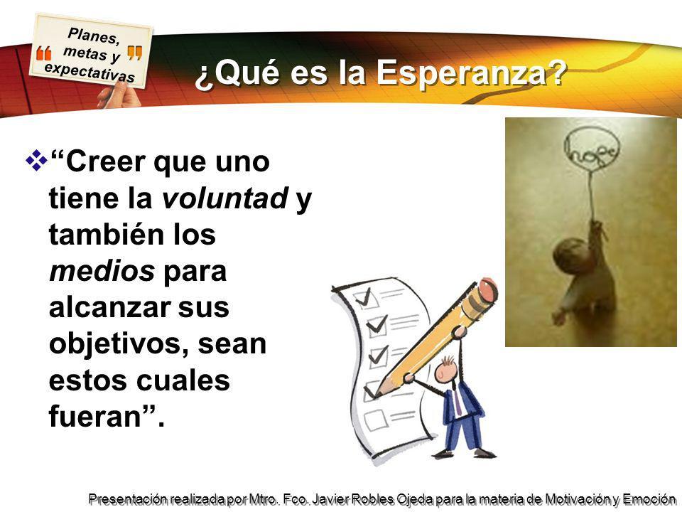Planes, metas y expectativas Presentación realizada por Mtro. Fco. Javier Robles Ojeda para la materia de Motivación y Emoción ¿Qué es la Esperanza? C
