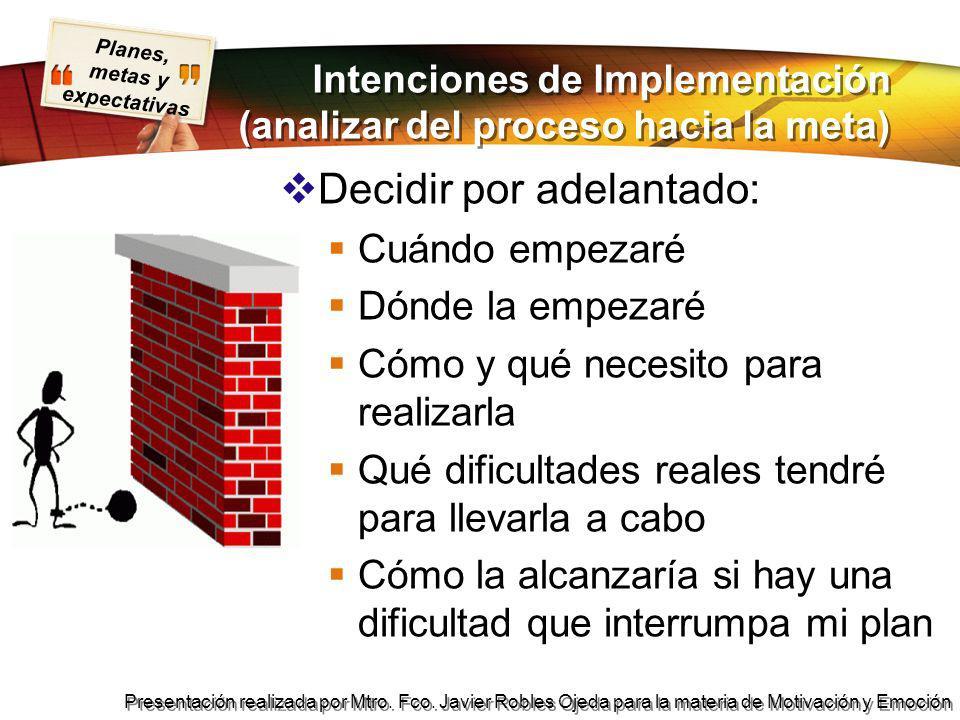 Planes, metas y expectativas Presentación realizada por Mtro. Fco. Javier Robles Ojeda para la materia de Motivación y Emoción Intenciones de Implemen