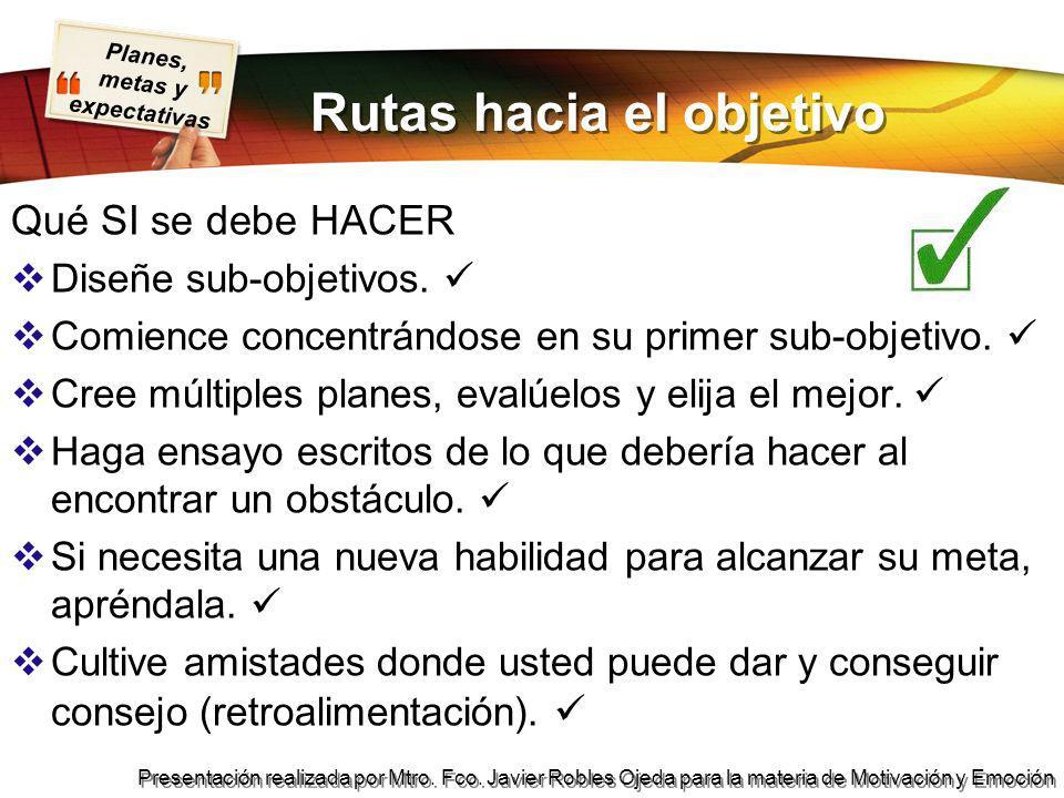 Planes, metas y expectativas Presentación realizada por Mtro. Fco. Javier Robles Ojeda para la materia de Motivación y Emoción Rutas hacia el objetivo