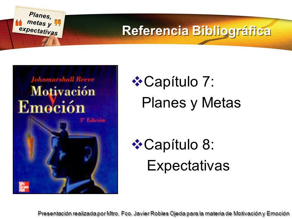 Planes, metas y expectativas Presentación realizada por Mtro. Fco. Javier Robles Ojeda para la materia de Motivación y Emoción Referencia Bibliográfic