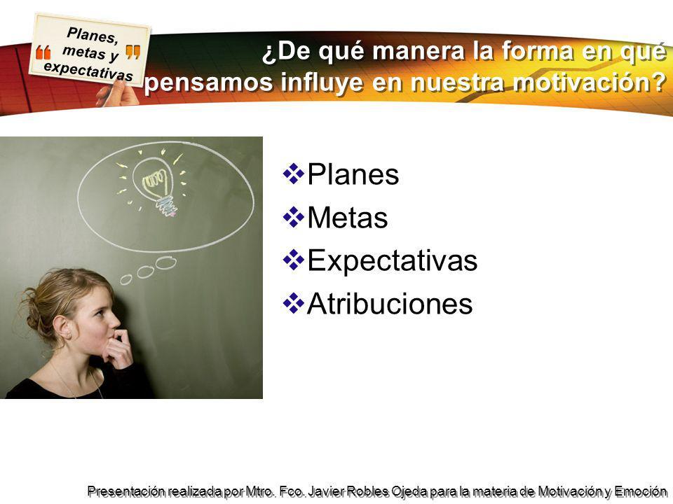 Planes, metas y expectativas Presentación realizada por Mtro. Fco. Javier Robles Ojeda para la materia de Motivación y Emoción ¿De qué manera la forma