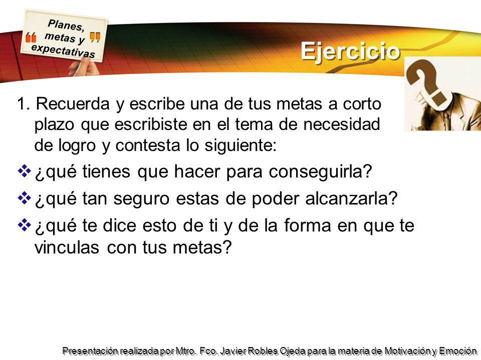 Planes, metas y expectativas Presentación realizada por Mtro. Fco. Javier Robles Ojeda para la materia de Motivación y Emoción Ejercicio 1. Recuerda y