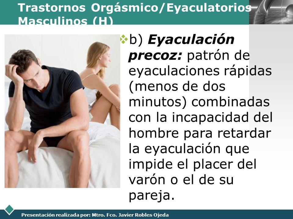 LOGO Presentación realizada por: Mtro. Fco. Javier Robles Ojeda Trastornos Orgásmico/Eyaculatorios Masculinos (H) b) Eyaculación precoz: patrón de eya