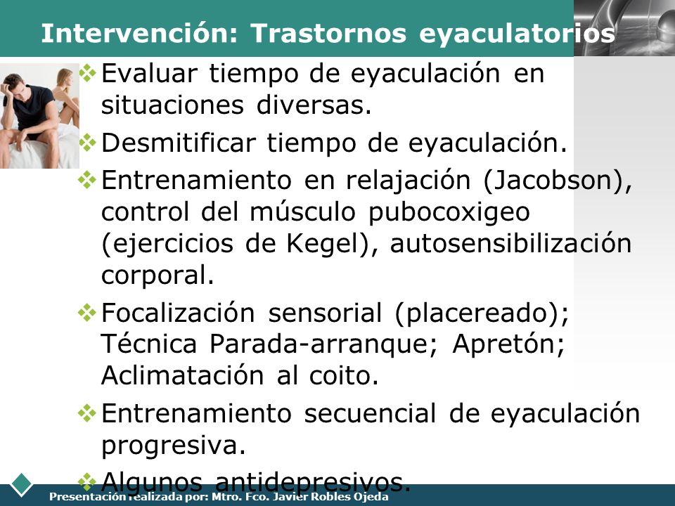 LOGO Presentación realizada por: Mtro. Fco. Javier Robles Ojeda Intervención: Trastornos eyaculatorios Evaluar tiempo de eyaculación en situaciones di