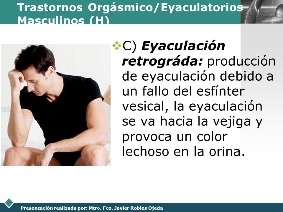 LOGO Presentación realizada por: Mtro. Fco. Javier Robles Ojeda Trastornos Orgásmico/Eyaculatorios Masculinos (H) C) Eyaculación retrográda: producció