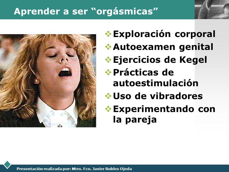 LOGO Presentación realizada por: Mtro. Fco. Javier Robles Ojeda Aprender a ser orgásmicas Exploración corporal Autoexamen genital Ejercicios de Kegel