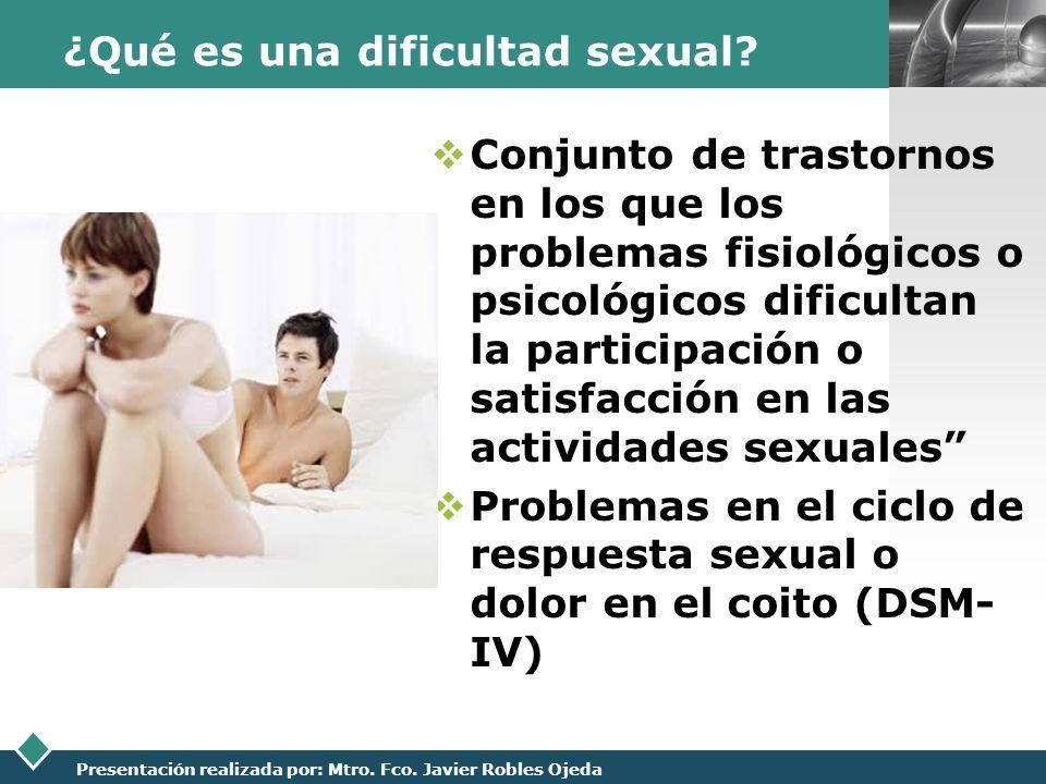 LOGO Presentación realizada por: Mtro. Fco. Javier Robles Ojeda ¿Qué es una dificultad sexual? Conjunto de trastornos en los que los problemas fisioló
