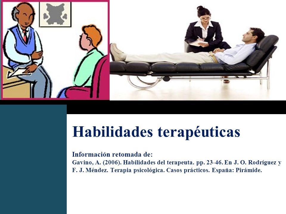 Habilidades terapéuticas Información retomada de: Gavino, A. (2006). Habilidades del terapeuta. pp. 23-46. En J. O. Rodríguez y F. J. Méndez. Terapia