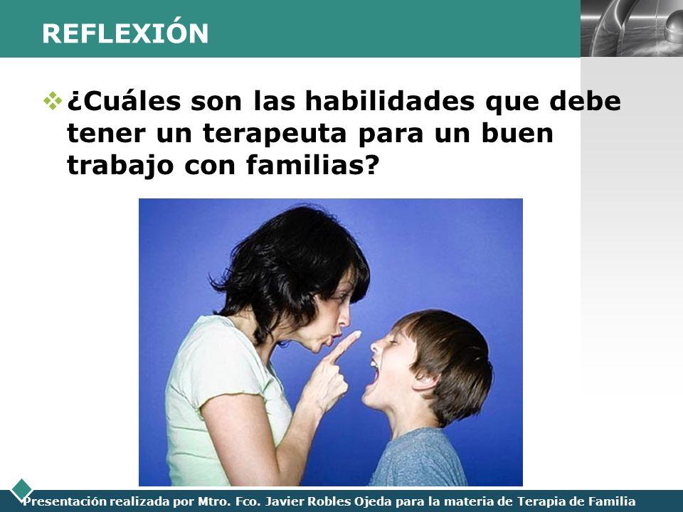 LOGO Presentación realizada por Mtro. Fco. Javier Robles Ojeda para la materia de Terapia de Familia REFLEXIÓN ¿Cuáles son las habilidades que debe te
