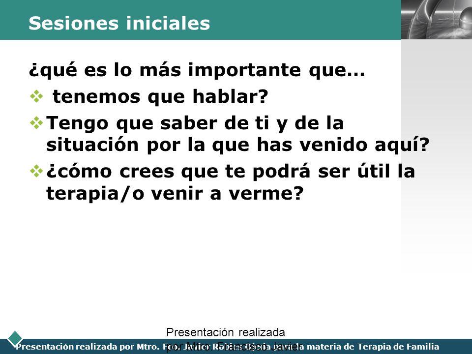 LOGO Presentación realizada por Mtro. Fco. Javier Robles Ojeda para la materia de Terapia de Familia Sesiones iniciales ¿qué es lo más importante que…