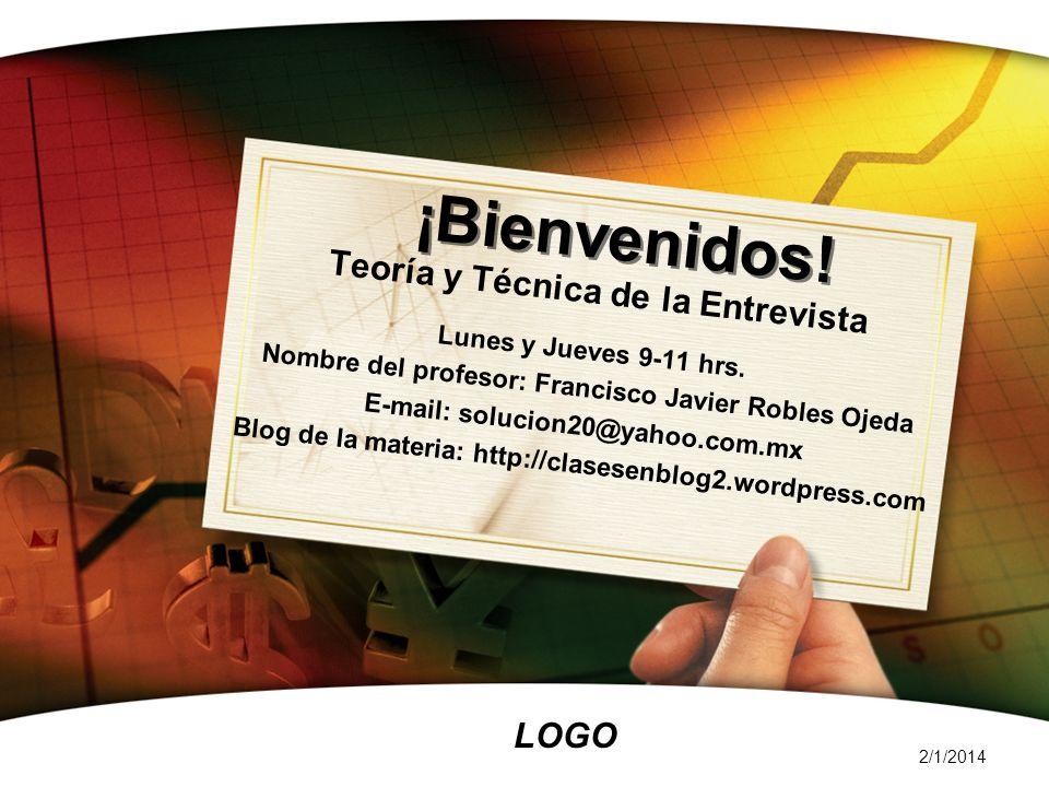 LOGO 2/1/2014 ¡Bienvenidos! Teoría y Técnica de la Entrevista Lunes y Jueves 9-11 hrs. Nombre del profesor: Francisco Javier Robles Ojeda E-mail: solu