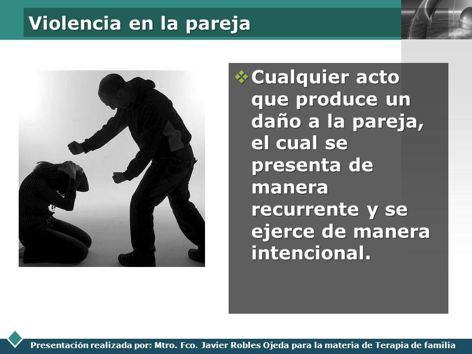 LOGO Presentación realizada por: Mtro. Fco. Javier Robles Ojeda para la materia de Terapia de familia Violencia en la pareja Cualquier acto que produc