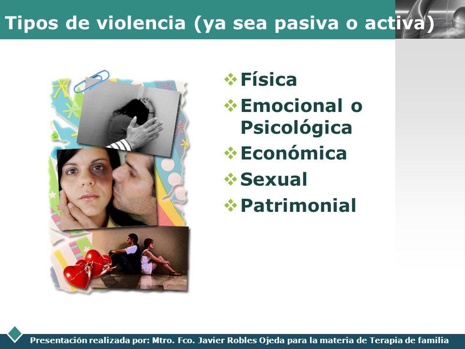LOGO Presentación realizada por: Mtro. Fco. Javier Robles Ojeda para la materia de Terapia de familia Tipos de violencia (ya sea pasiva o activa) Físi