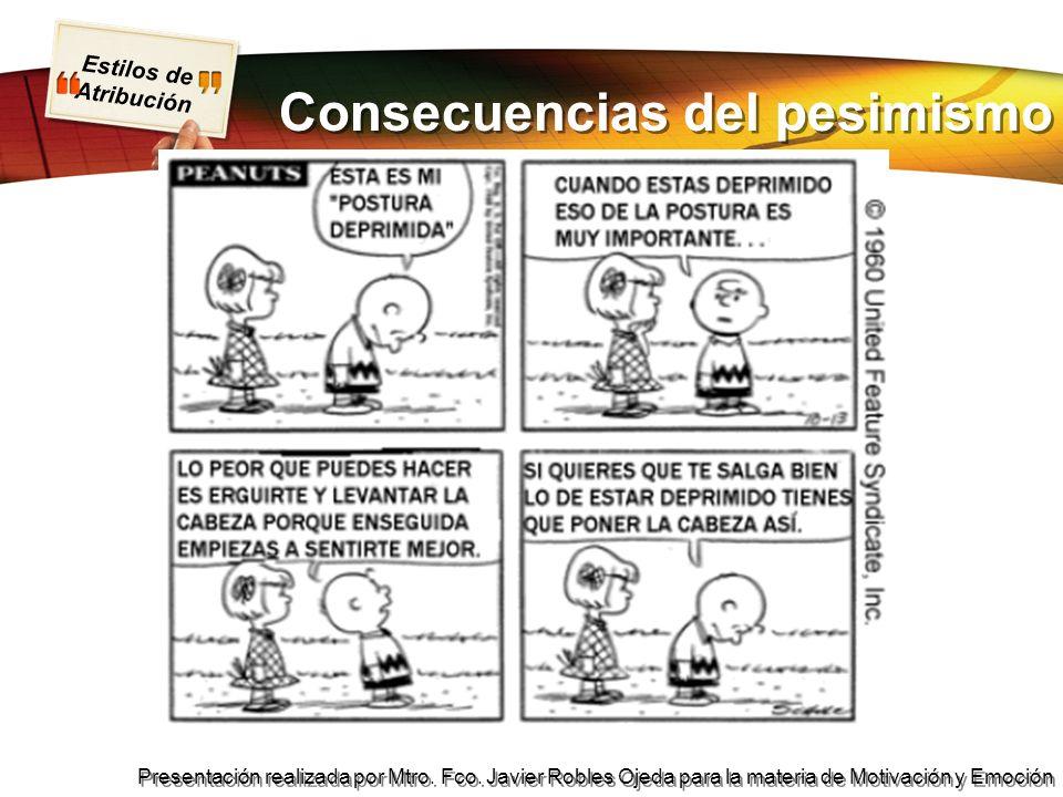Estilos de Atribución Presentación realizada por Mtro. Fco. Javier Robles Ojeda para la materia de Motivación y Emoción Consecuencias del pesimismo