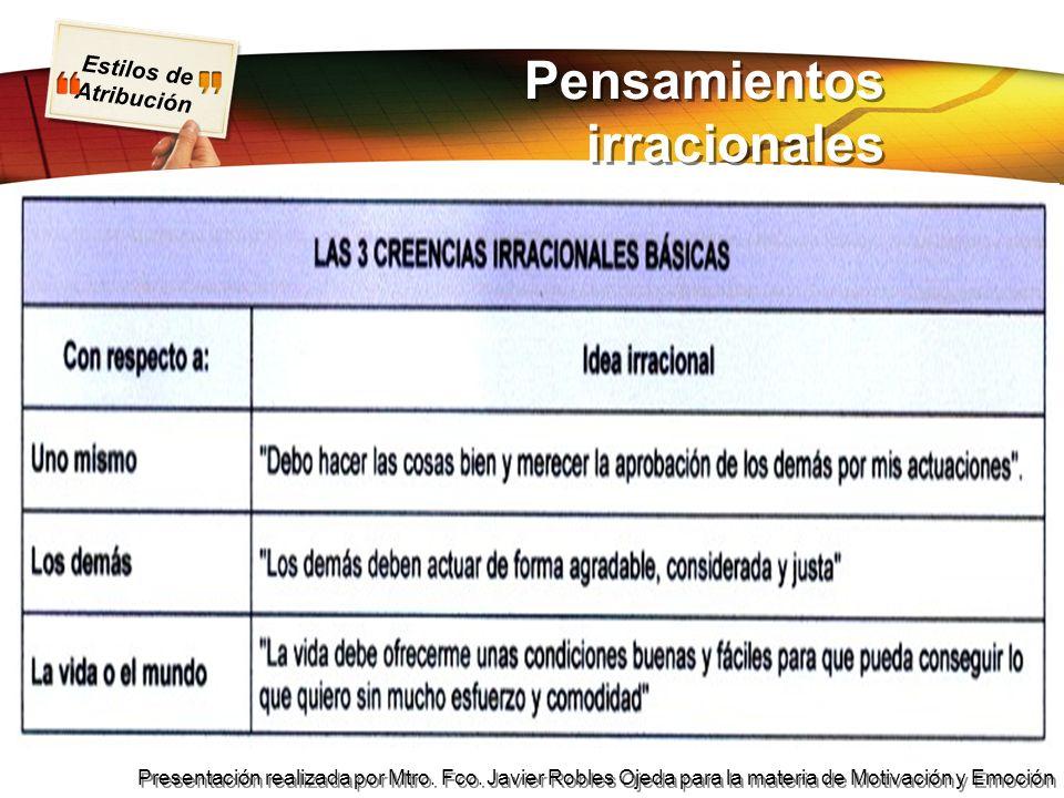 Estilos de Atribución Presentación realizada por Mtro. Fco. Javier Robles Ojeda para la materia de Motivación y Emoción Pensamientos irracionales