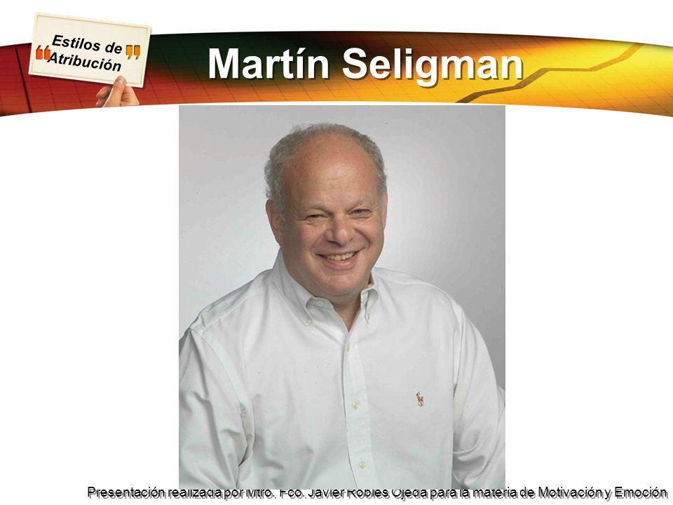 Estilos de Atribución Presentación realizada por Mtro. Fco. Javier Robles Ojeda para la materia de Motivación y Emoción Martín Seligman