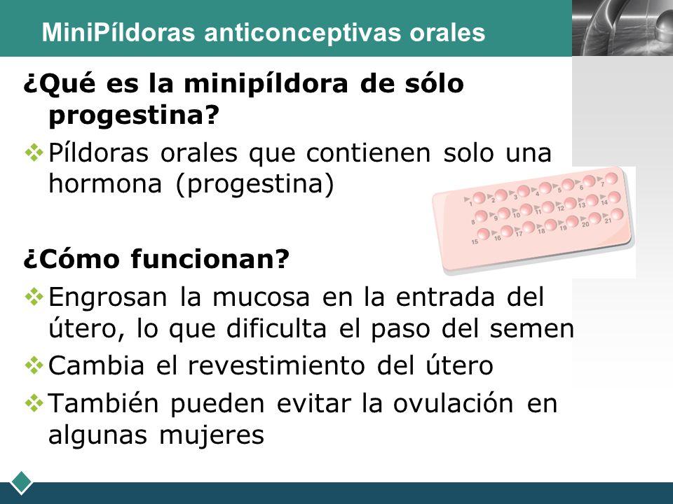 LOGO ¿Qué es la minipíldora de sólo progestina? Píldoras orales que contienen solo una hormona (progestina) ¿Cómo funcionan? Engrosan la mucosa en la