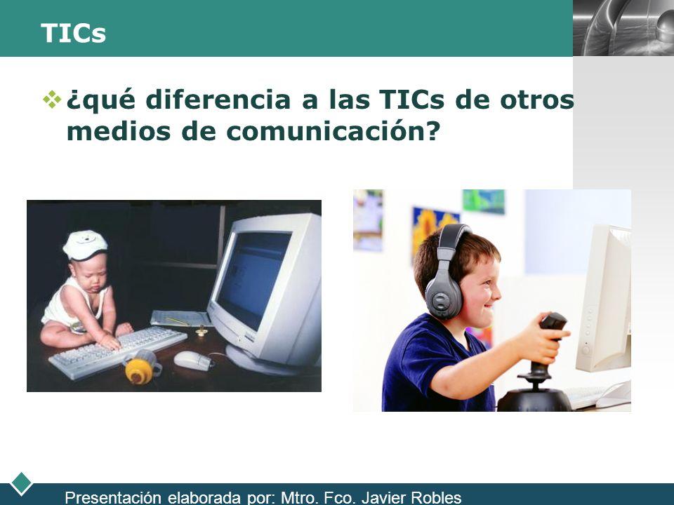 LOGO TICs ¿qué diferencia a las TICs de otros medios de comunicación? Presentación elaborada por: Mtro. Fco. Javier Robles