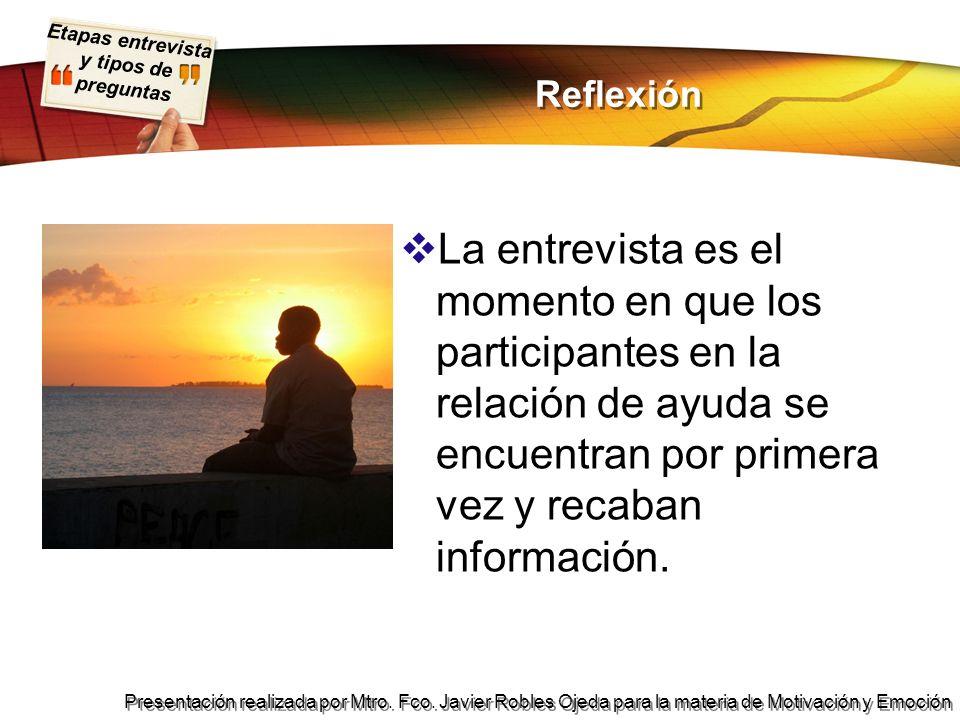 Etapas entrevista y tipos de preguntas Presentación realizada por Mtro. Fco. Javier Robles Ojeda para la materia de Motivación y Emoción Reflexión La