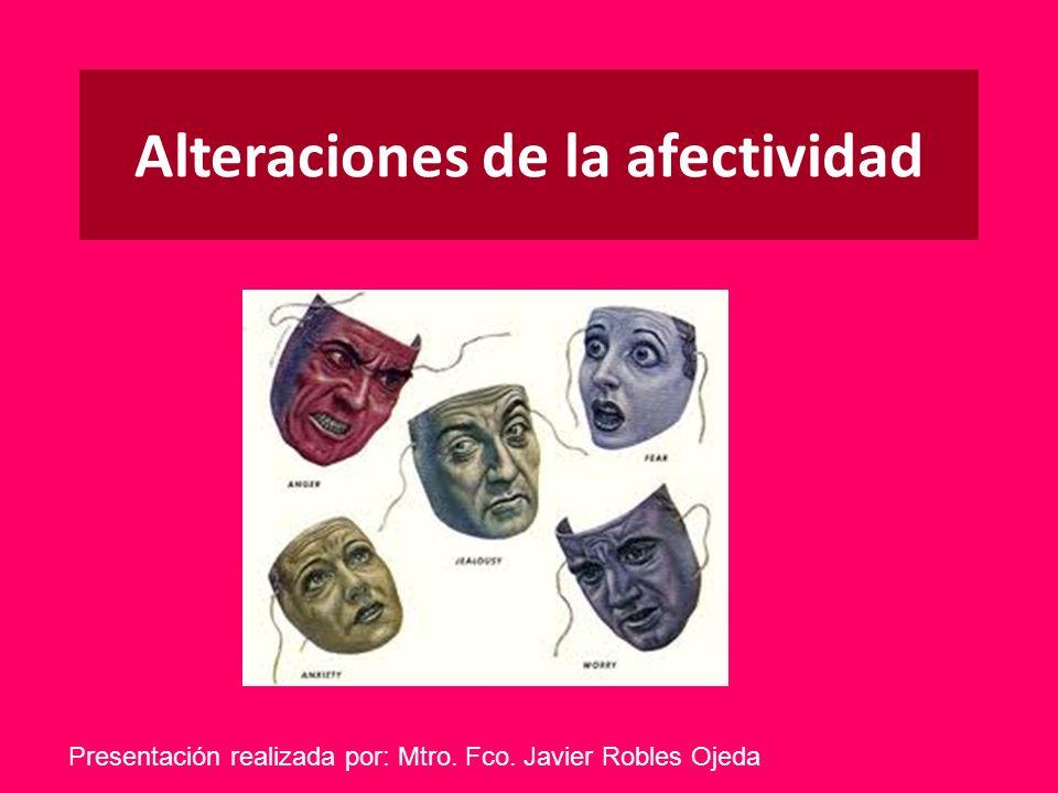 Alteraciones de la afectividad Presentación realizada por: Mtro. Fco. Javier Robles Ojeda
