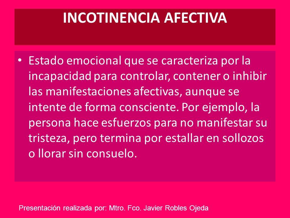 INCOTINENCIA AFECTIVA Estado emocional que se caracteriza por la incapacidad para controlar, contener o inhibir las manifestaciones afectivas, aunque