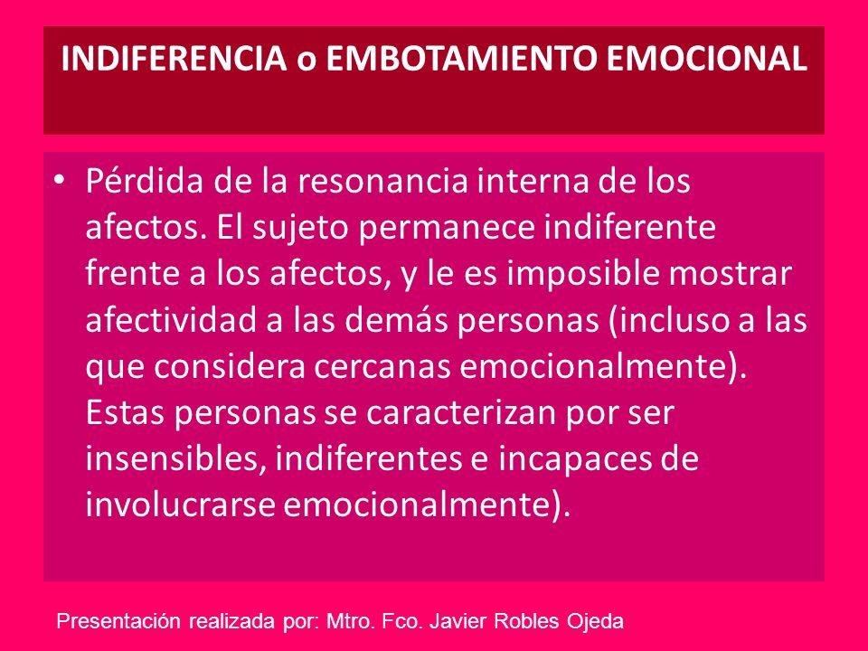 INDIFERENCIA o EMBOTAMIENTO EMOCIONAL Pérdida de la resonancia interna de los afectos. El sujeto permanece indiferente frente a los afectos, y le es i
