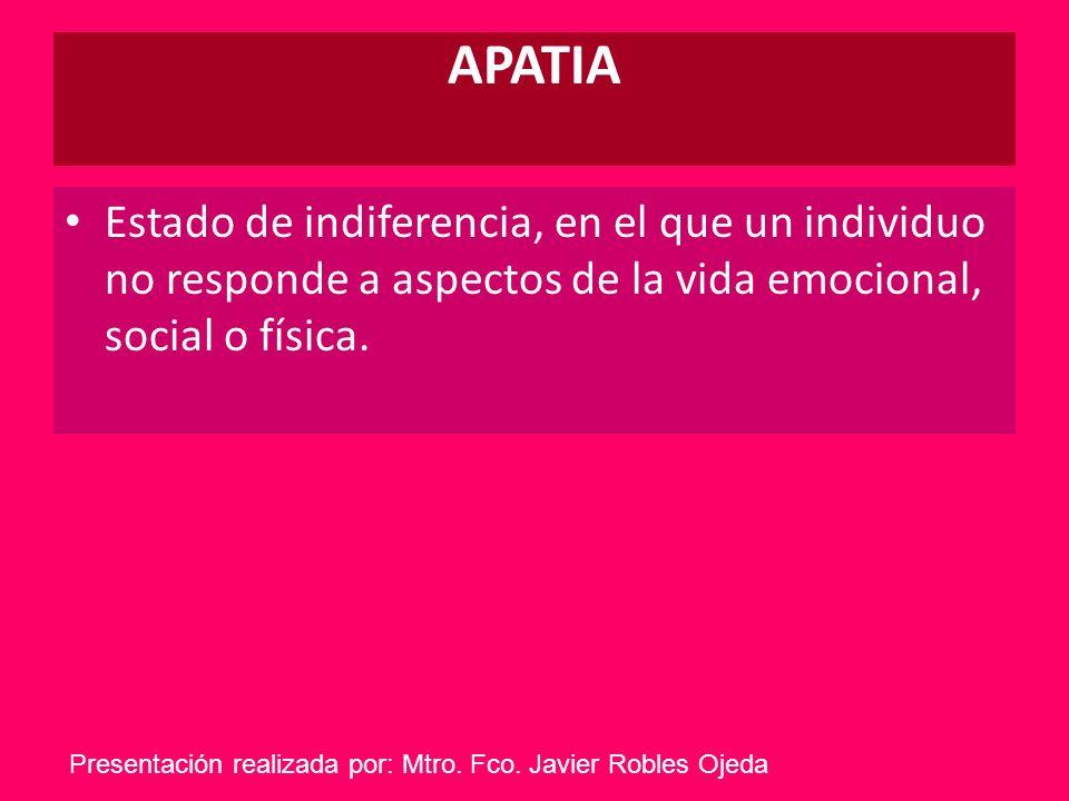 APATIA Estado de indiferencia, en el que un individuo no responde a aspectos de la vida emocional, social o física. Presentación realizada por: Mtro.