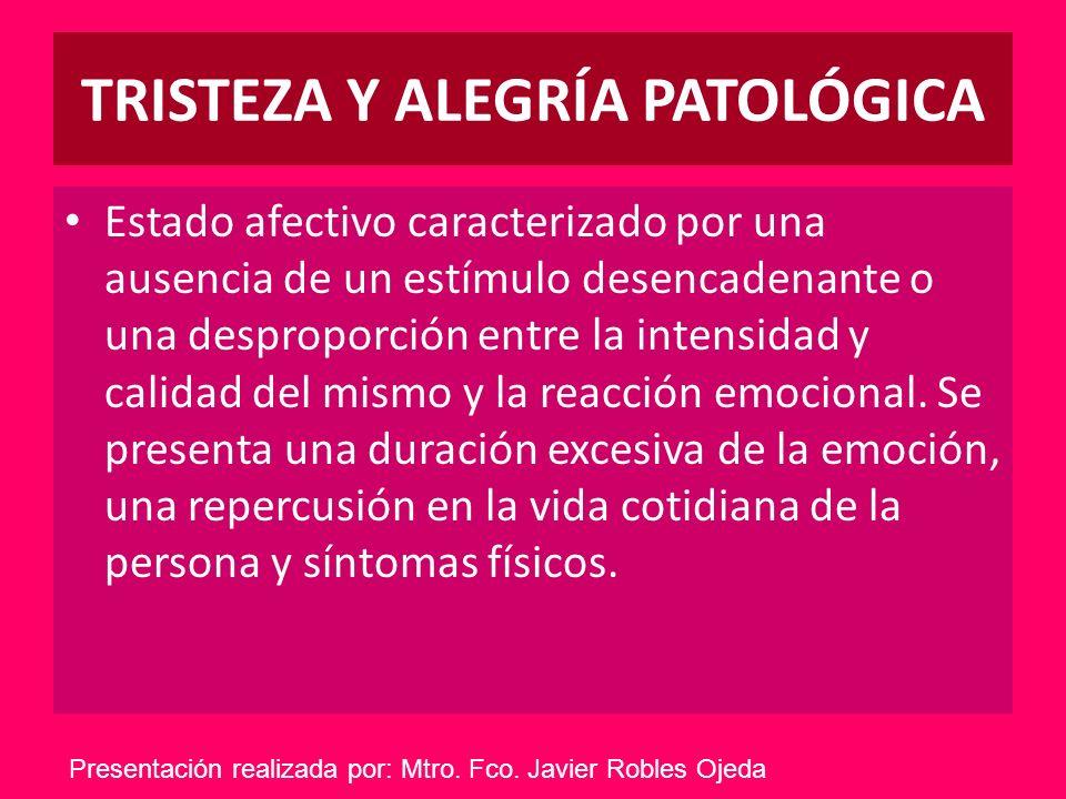 TRISTEZA Y ALEGRÍA PATOLÓGICA Estado afectivo caracterizado por una ausencia de un estímulo desencadenante o una desproporción entre la intensidad y c