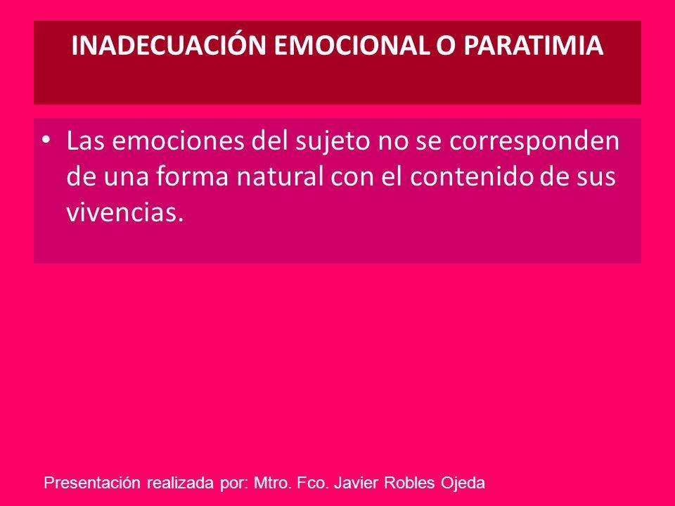 INADECUACIÓN EMOCIONAL O PARATIMIA Las emociones del sujeto no se corresponden de una forma natural con el contenido de sus vivencias. Presentación re