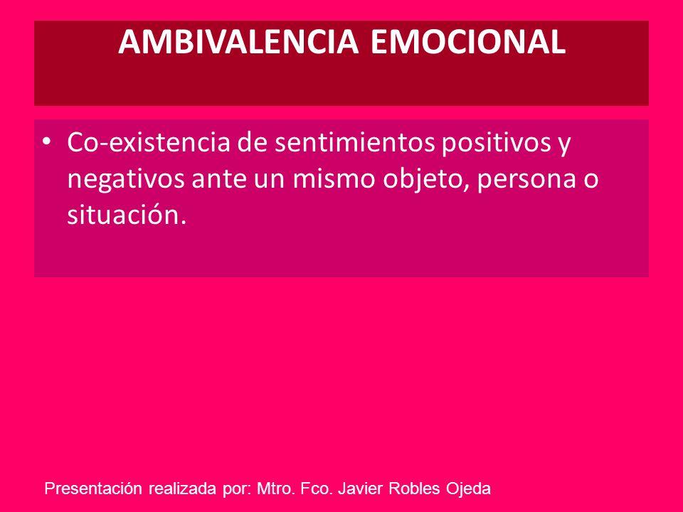 AMBIVALENCIA EMOCIONAL Co-existencia de sentimientos positivos y negativos ante un mismo objeto, persona o situación. Presentación realizada por: Mtro