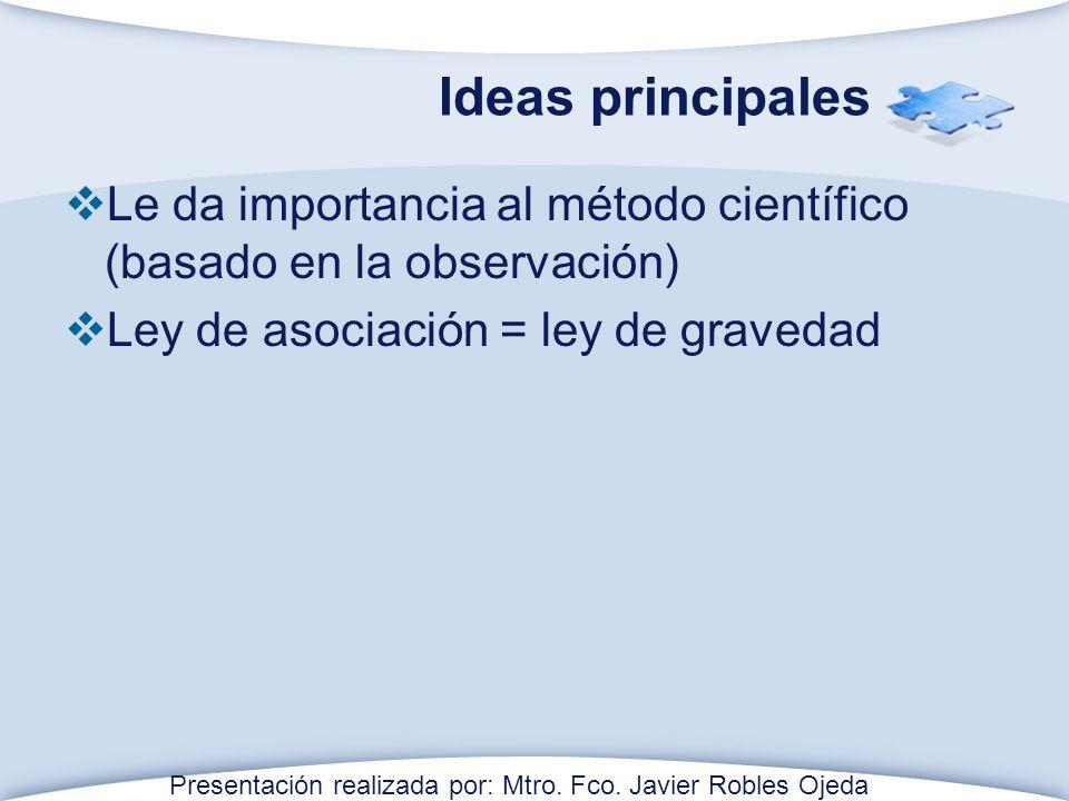 Ideas principales Le da importancia al método científico (basado en la observación) Ley de asociación = ley de gravedad Presentación realizada por: Mtro.