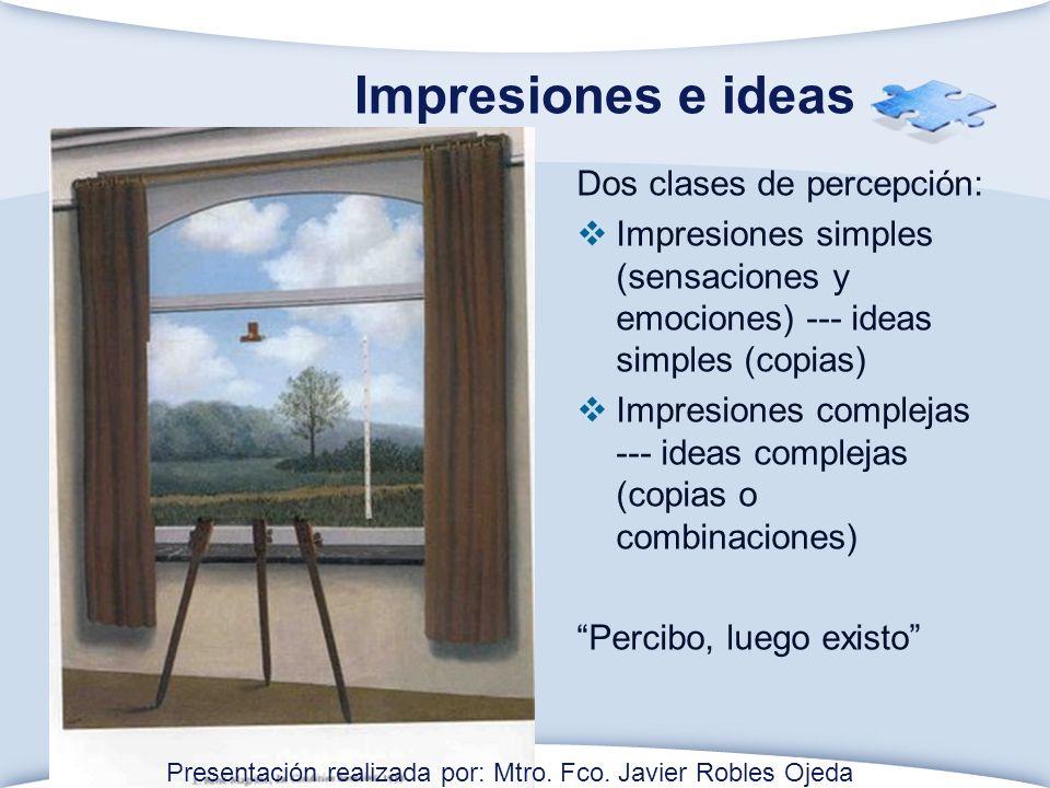 Impresiones e ideas Dos clases de percepción: Impresiones simples (sensaciones y emociones) --- ideas simples (copias) Impresiones complejas --- ideas complejas (copias o combinaciones) Percibo, luego existo Presentación realizada por: Mtro.