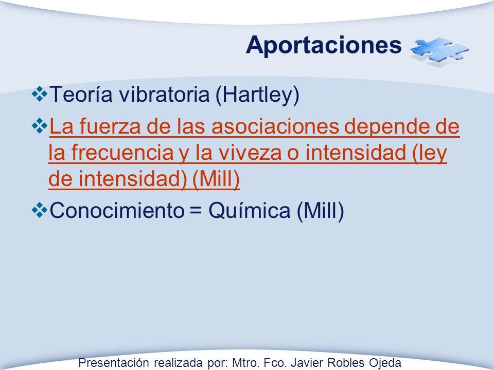 Aportaciones Teoría vibratoria (Hartley) La fuerza de las asociaciones depende de la frecuencia y la viveza o intensidad (ley de intensidad) (Mill) La fuerza de las asociaciones depende de la frecuencia y la viveza o intensidad (ley de intensidad) (Mill) Conocimiento = Química (Mill) Presentación realizada por: Mtro.