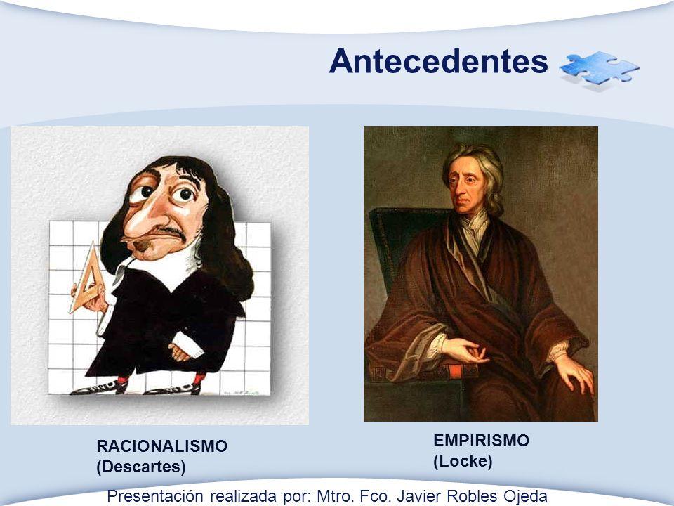 Antecedentes RACIONALISMO (Descartes) EMPIRISMO (Locke) Presentación realizada por: Mtro.