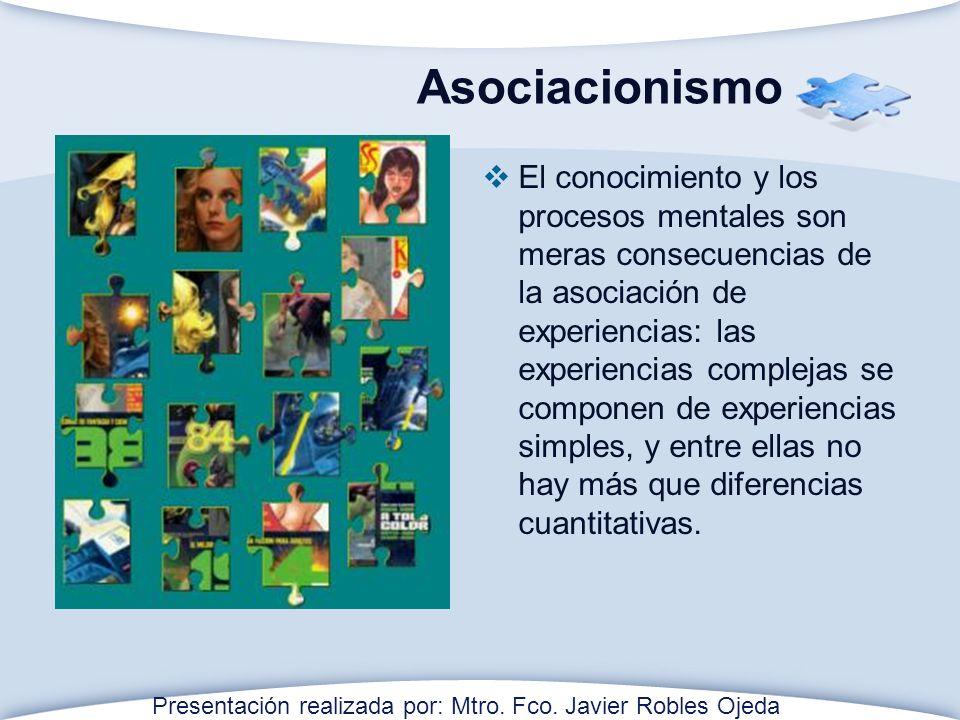Asociacionismo El conocimiento y los procesos mentales son meras consecuencias de la asociación de experiencias: las experiencias complejas se componen de experiencias simples, y entre ellas no hay más que diferencias cuantitativas.