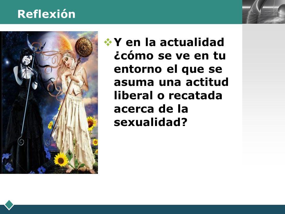 LOGO Reflexión Y en la actualidad ¿cómo se ve en tu entorno el que se asuma una actitud liberal o recatada acerca de la sexualidad?