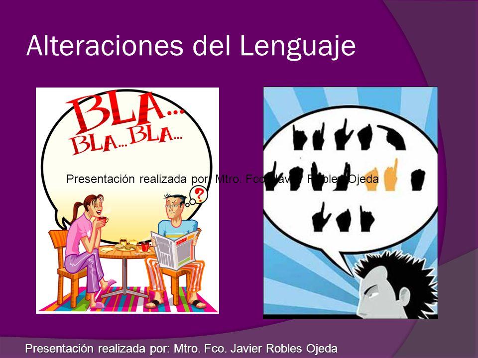 Alteraciones del Lenguaje Presentación realizada por: Mtro. Fco. Javier Robles Ojeda