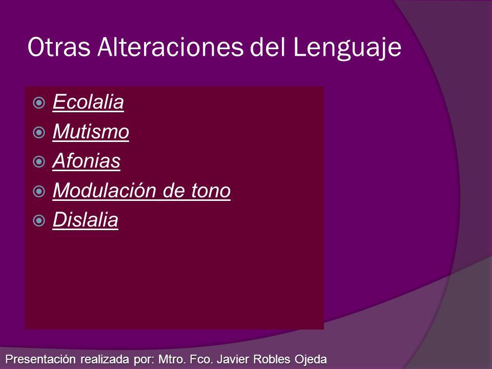 Otras Alteraciones del Lenguaje Ecolalia Mutismo Afonias Modulación de tono Dislalia Presentación realizada por: Mtro. Fco. Javier Robles Ojeda