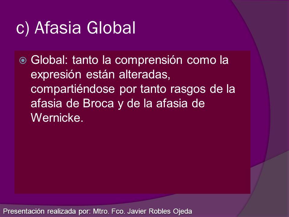 c) Afasia Global Global: tanto la comprensión como la expresión están alteradas, compartiéndose por tanto rasgos de la afasia de Broca y de la afasia